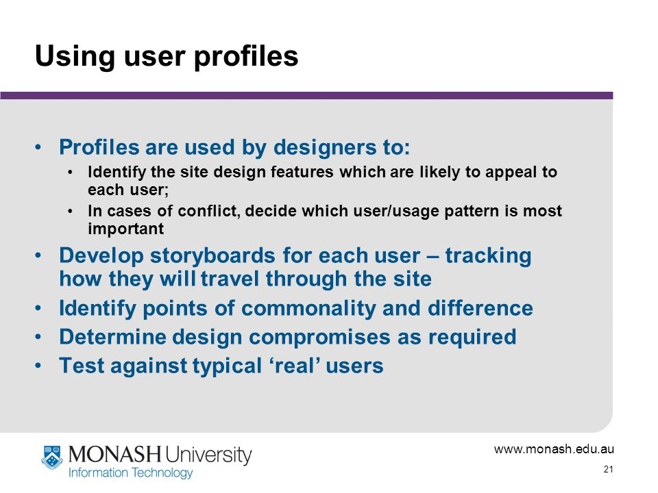 21 Using user profiles Profiles are used by designers to: Identify the site design features which are likely to appeal to each user; In cases of conflict, decide which user/usage pattern is most important Develop storyboards for each user – tracking how they will travel through the site Identify points of commonality and difference Determine design compromises as required Test against typical 'real' users