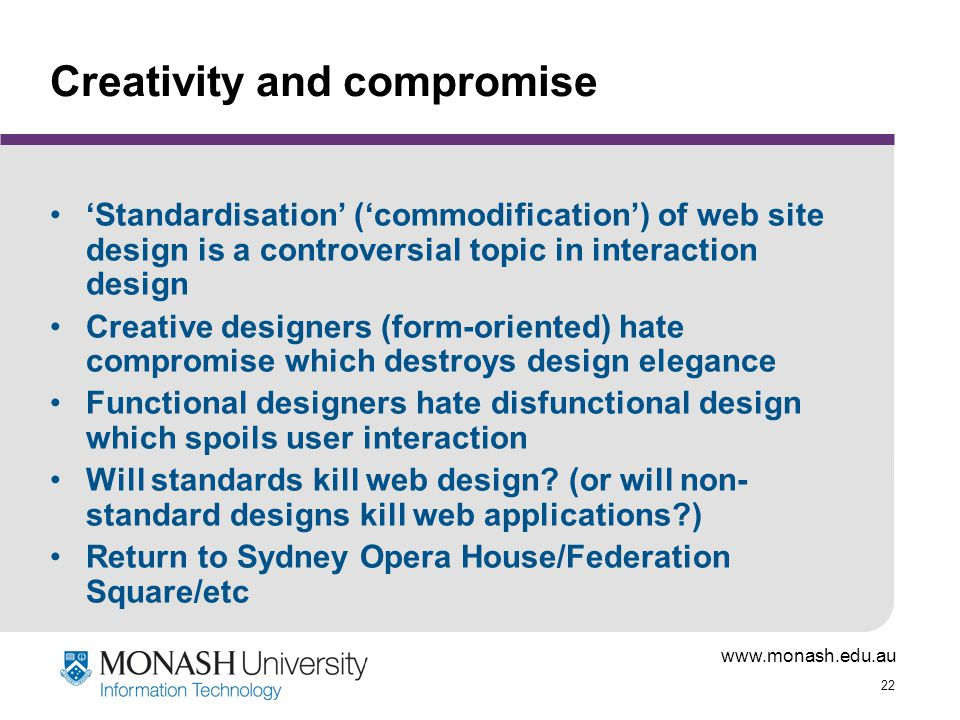 22 Creativity and compromise 'Standardisation' ('commodification') of web site design is a controversial topic in interaction design Creative designers (form-oriented) hate compromise which destroys design elegance Functional designers hate disfunctional design which spoils user interaction Will standards kill web design.