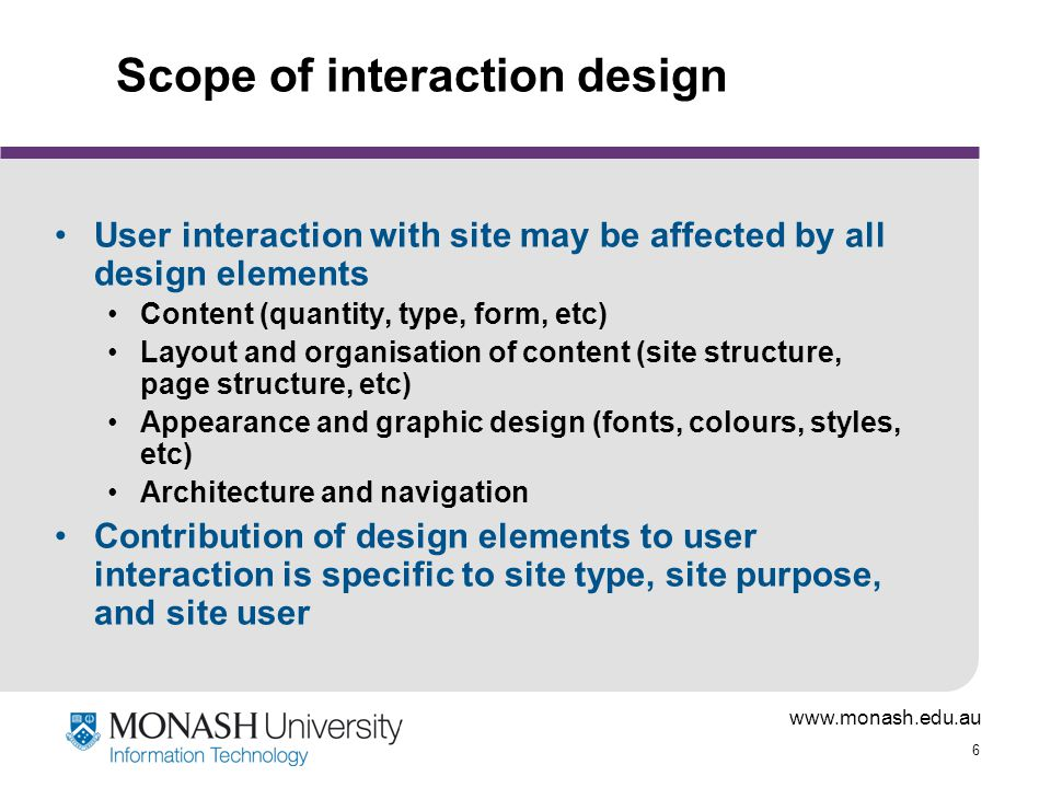 6 Scope of interaction design User interaction with site may be affected by all design elements Content (quantity, type, form, etc) Layout and organisation of content (site structure, page structure, etc) Appearance and graphic design (fonts, colours, styles, etc) Architecture and navigation Contribution of design elements to user interaction is specific to site type, site purpose, and site user
