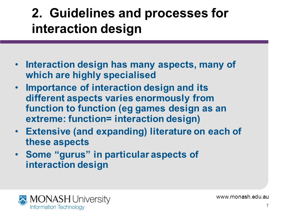 www.monash.edu.au 7 2. Guidelines and processes for interaction design Interaction design has many aspects, many of which are highly specialised Impor