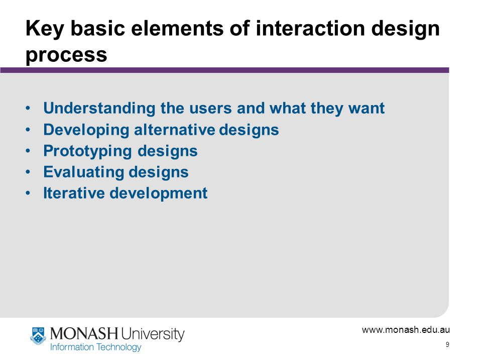 www.monash.edu.au 9 Key basic elements of interaction design process Understanding the users and what they want Developing alternative designs Prototyping designs Evaluating designs Iterative development