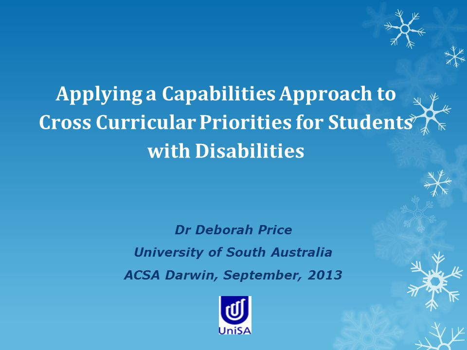 Applying a Capabilities Approach to Cross Curricular Priorities for Students with Disabilities Dr Deborah Price University of South Australia ACSA Darwin, September, 2013