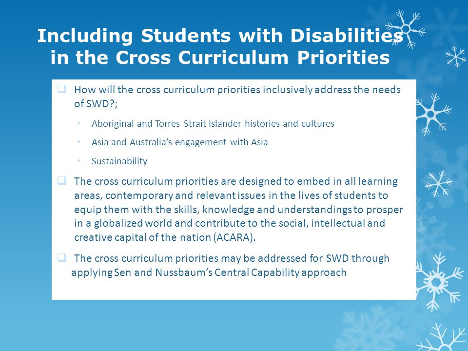 Including Students with Disabilities in the Cross Curriculum Priorities  How will the cross curriculum priorities inclusively address the needs of SWD ; Aboriginal and Torres Strait Islander histories and cultures Asia and Australia's engagement with Asia Sustainability  The cross curriculum priorities are designed to embed in all learning areas, contemporary and relevant issues in the lives of students to equip them with the skills, knowledge and understandings to prosper in a globalized world and contribute to the social, intellectual and creative capital of the nation (ACARA).