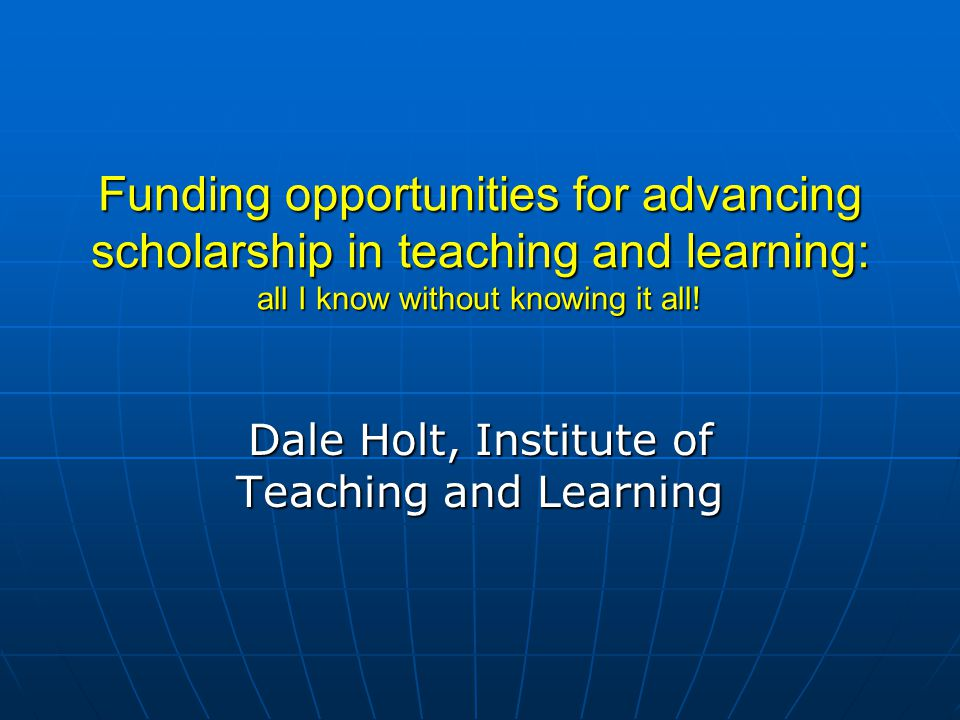 Funding opportunities for advancing scholarship in teaching and learning: all I know without knowing it all.