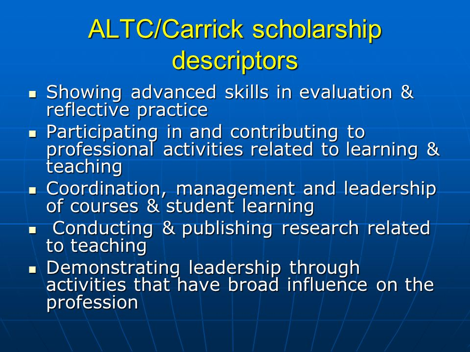ALTC/Carrick scholarship descriptors Showing advanced skills in evaluation & reflective practice Showing advanced skills in evaluation & reflective practice Participating in and contributing to professional activities related to learning & teaching Participating in and contributing to professional activities related to learning & teaching Coordination, management and leadership of courses & student learning Coordination, management and leadership of courses & student learning Conducting & publishing research related to teaching Conducting & publishing research related to teaching Demonstrating leadership through activities that have broad influence on the profession Demonstrating leadership through activities that have broad influence on the profession