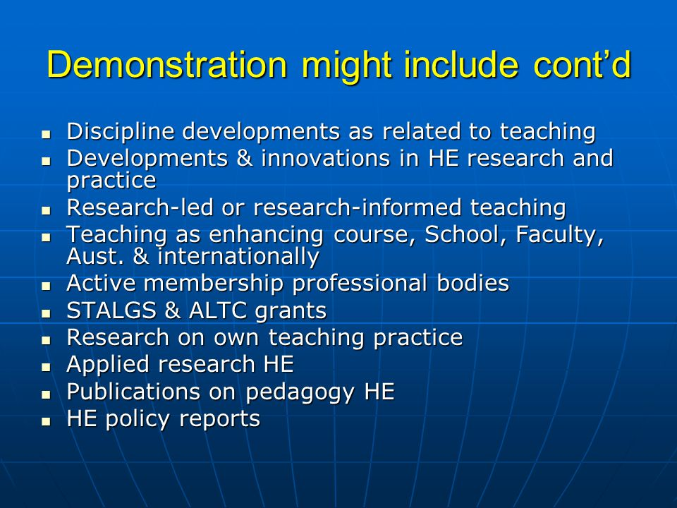 Demonstration might include cont'd Discipline developments as related to teaching Discipline developments as related to teaching Developments & innovations in HE research and practice Developments & innovations in HE research and practice Research-led or research-informed teaching Research-led or research-informed teaching Teaching as enhancing course, School, Faculty, Aust.