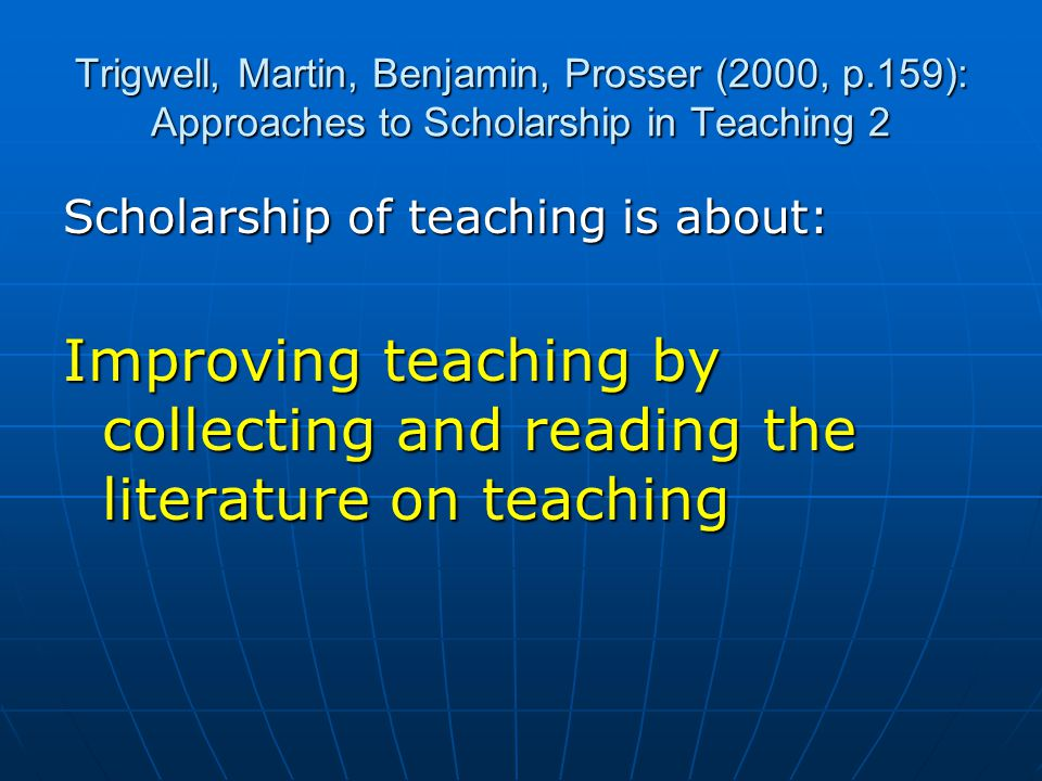 Trigwell, Martin, Benjamin, Prosser (2000, p.159): Approaches to Scholarship in Teaching 2 Scholarship of teaching is about: Improving teaching by collecting and reading the literature on teaching