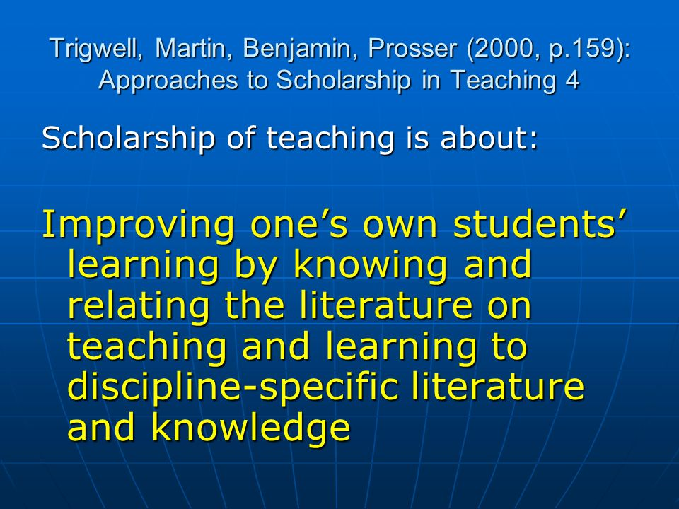 Trigwell, Martin, Benjamin, Prosser (2000, p.159): Approaches to Scholarship in Teaching 4 Scholarship of teaching is about: Improving one's own students' learning by knowing and relating the literature on teaching and learning to discipline-specific literature and knowledge