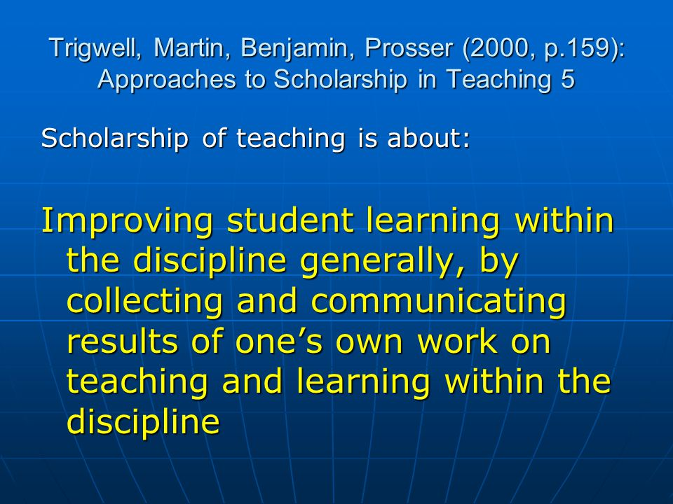 Trigwell, Martin, Benjamin, Prosser (2000, p.159): Approaches to Scholarship in Teaching 5 Scholarship of teaching is about: Improving student learning within the discipline generally, by collecting and communicating results of one's own work on teaching and learning within the discipline