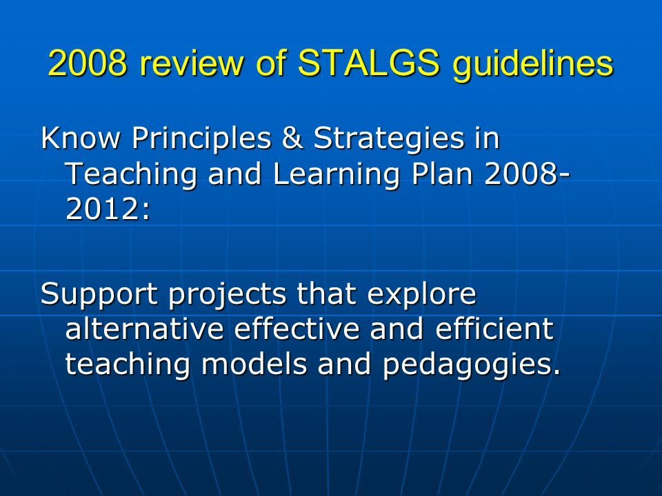 2008 review of STALGS guidelines Know Principles & Strategies in Teaching and Learning Plan 2008- 2012: Support projects that explore alternative effective and efficient teaching models and pedagogies.