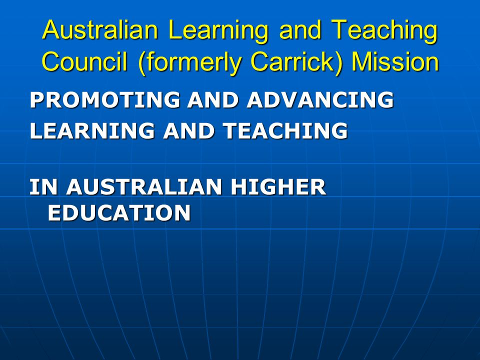 Australian Learning and Teaching Council (formerly Carrick) Mission PROMOTING AND ADVANCING LEARNING AND TEACHING IN AUSTRALIAN HIGHER EDUCATION