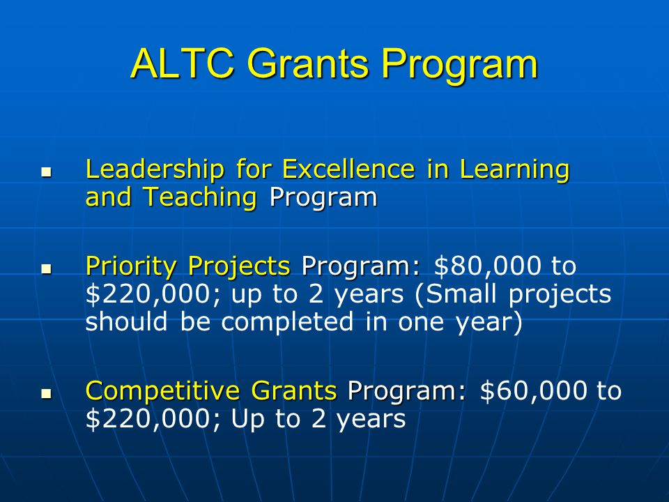 ALTC Grants Program Leadership for Excellence in Learning and Teaching Program Leadership for Excellence in Learning and Teaching Program Priority Projects Program: Priority Projects Program: $80,000 to $220,000; up to 2 years (Small projects should be completed in one year) Competitive Grants Program: Competitive Grants Program: $60,000 to $220,000; Up to 2 years