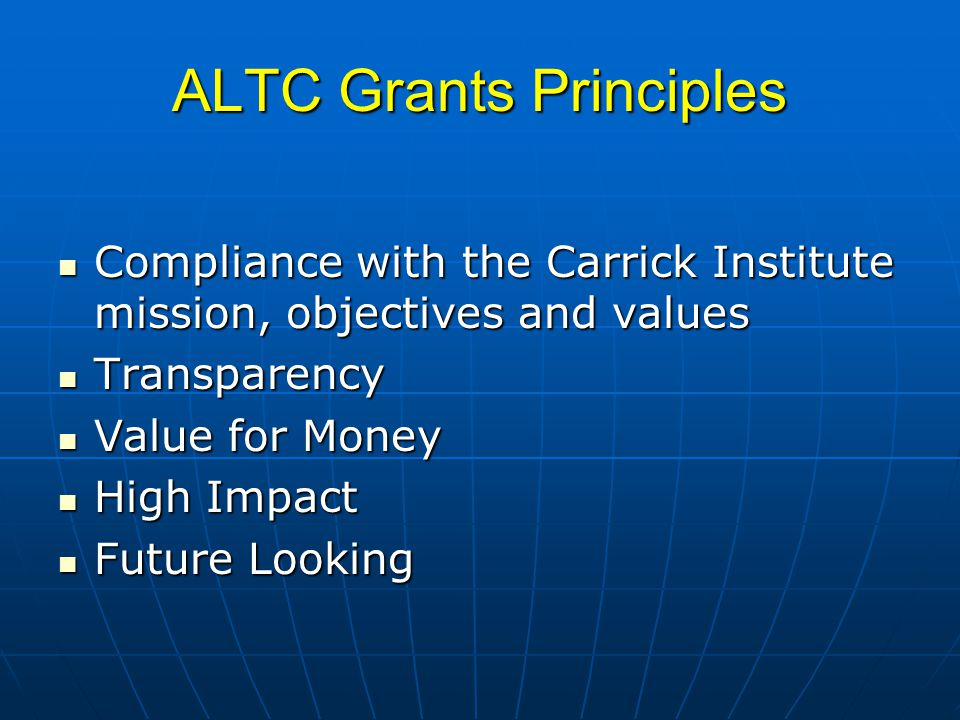 ALTC Grants Principles Compliance with the Carrick Institute mission, objectives and values Compliance with the Carrick Institute mission, objectives and values Transparency Transparency Value for Money Value for Money High Impact High Impact Future Looking Future Looking