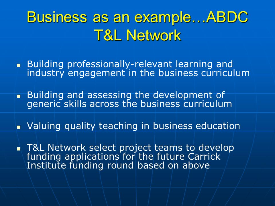 Business as an example…ABDC T&L Network Building professionally-relevant learning and industry engagement in the business curriculum Building and assessing the development of generic skills across the business curriculum Valuing quality teaching in business education T&L Network select project teams to develop funding applications for the future Carrick Institute funding round based on above