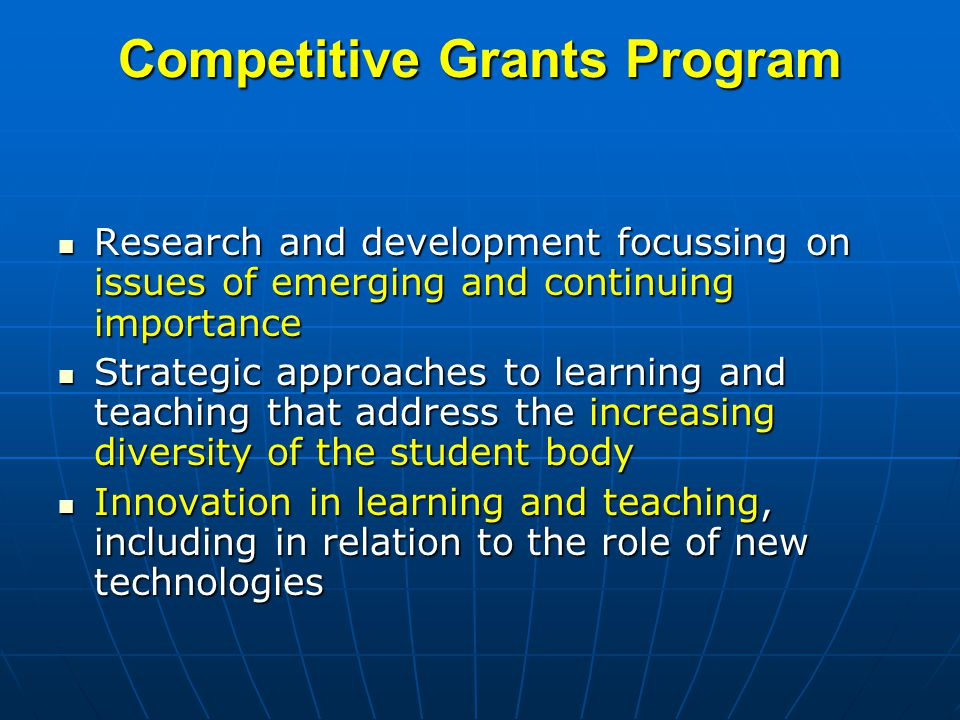 Competitive Grants Program Research and development focussing on issues of emerging and continuing importance Research and development focussing on issues of emerging and continuing importance Strategic approaches to learning and teaching that address the increasing diversity of the student body Strategic approaches to learning and teaching that address the increasing diversity of the student body Innovation in learning and teaching, including in relation to the role of new technologies Innovation in learning and teaching, including in relation to the role of new technologies