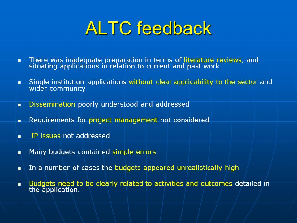 ALTC feedback There was inadequate preparation in terms of literature reviews, and situating applications in relation to current and past work Single institution applications without clear applicability to the sector and wider community Dissemination poorly understood and addressed Requirements for project management not considered IP issues not addressed Many budgets contained simple errors In a number of cases the budgets appeared unrealistically high Budgets need to be clearly related to activities and outcomes detailed in the application.