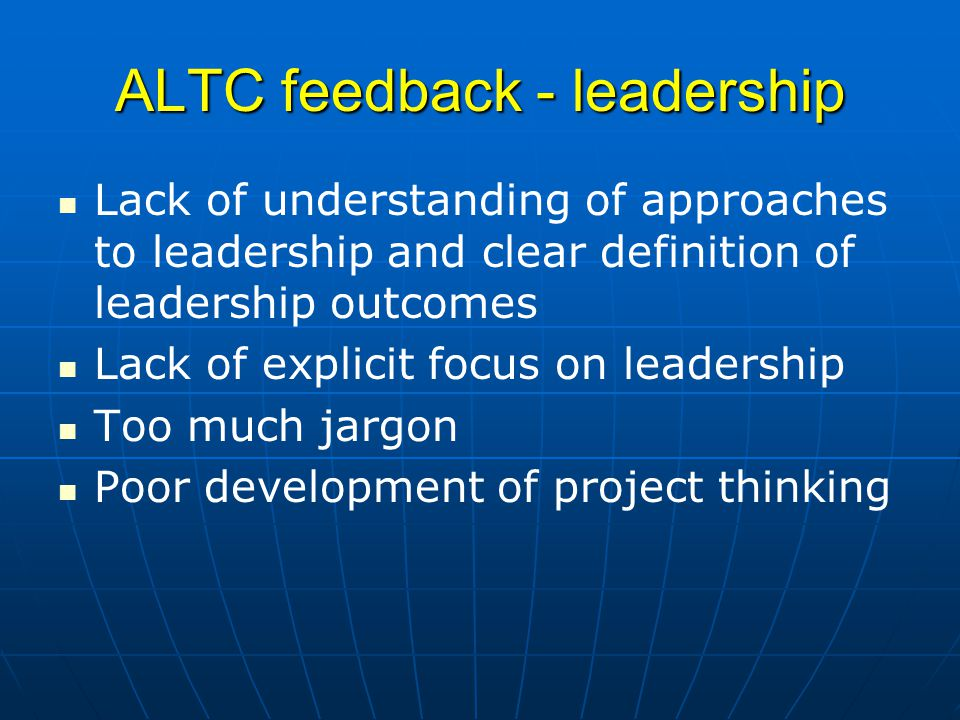 ALTC feedback - leadership Lack of understanding of approaches to leadership and clear definition of leadership outcomes Lack of explicit focus on leadership Too much jargon Poor development of project thinking