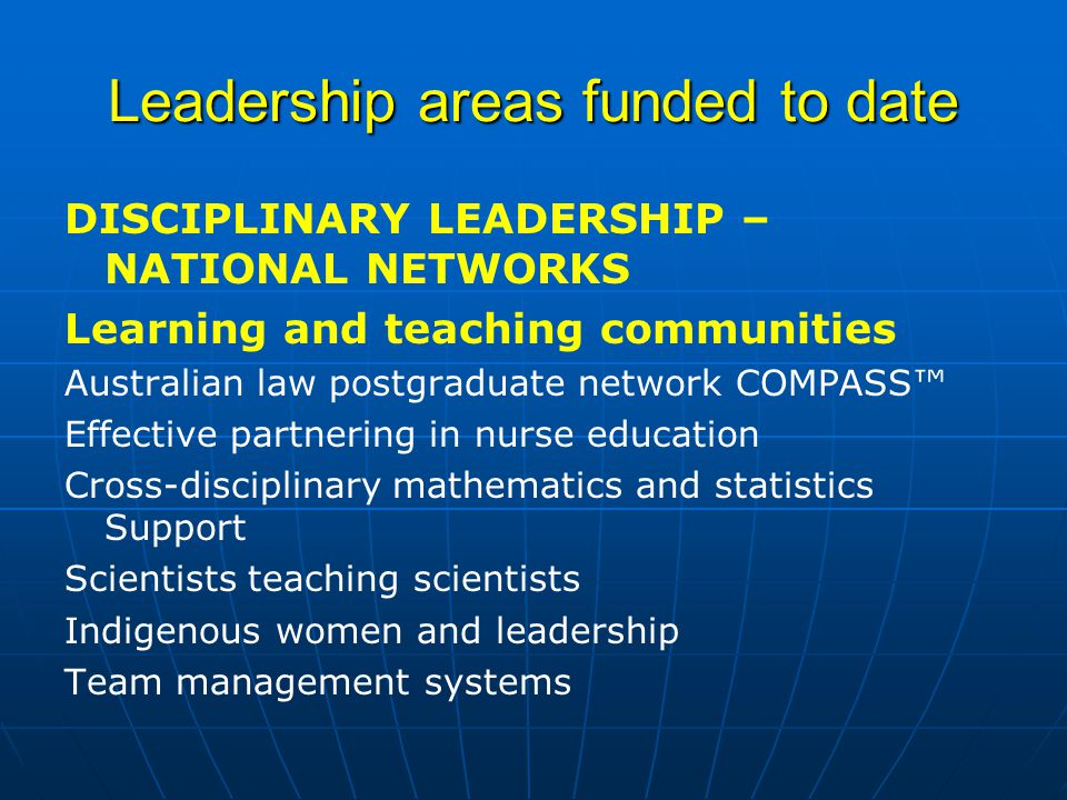 Leadership areas funded to date DISCIPLINARY LEADERSHIP – NATIONAL NETWORKS Learning and teaching communities Australian law postgraduate network COMPASS™ Effective partnering in nurse education Cross-disciplinary mathematics and statistics Support Scientists teaching scientists Indigenous women and leadership Team management systems