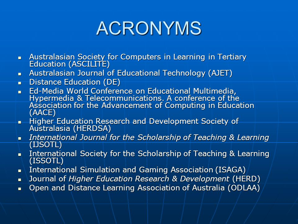ACRONYMS Australasian Society for Computers in Learning in Tertiary Education (ASCILITE) Australasian Society for Computers in Learning in Tertiary Education (ASCILITE) Australasian Journal of Educational Technology (AJET) Australasian Journal of Educational Technology (AJET) Distance Education (DE) Distance Education (DE) Ed-Media World Conference on Educational Multimedia, Hypermedia & Telecommunications.