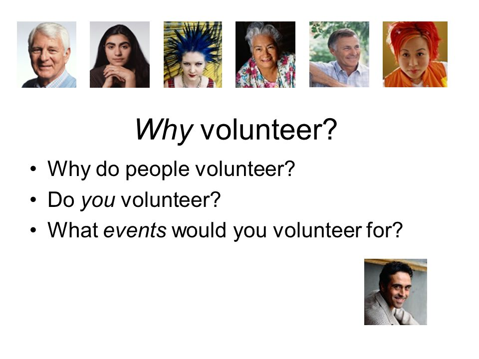 Why volunteer? Why do people volunteer? Do you volunteer? What events would you volunteer for?