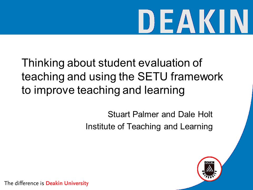 Thinking about student evaluation of teaching and using the SETU framework to improve teaching and learning Stuart Palmer and Dale Holt Institute of Teaching and Learning