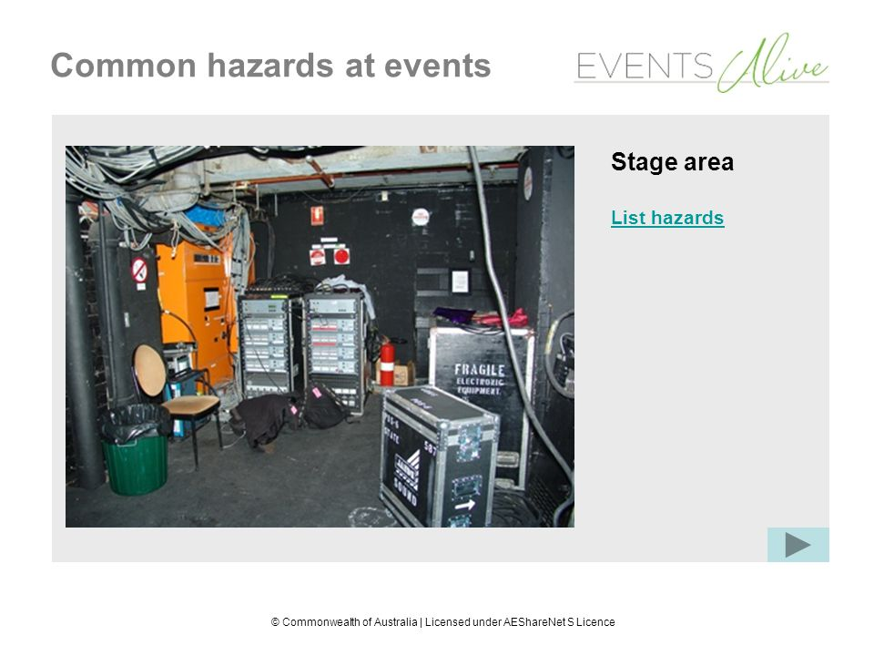 © Commonwealth of Australia | Licensed under AEShareNet S Licence Common hazards at events Stage area Electrical hazard: audio equipment Physical hazard: equipment and leads Noise hazard: audio equipment