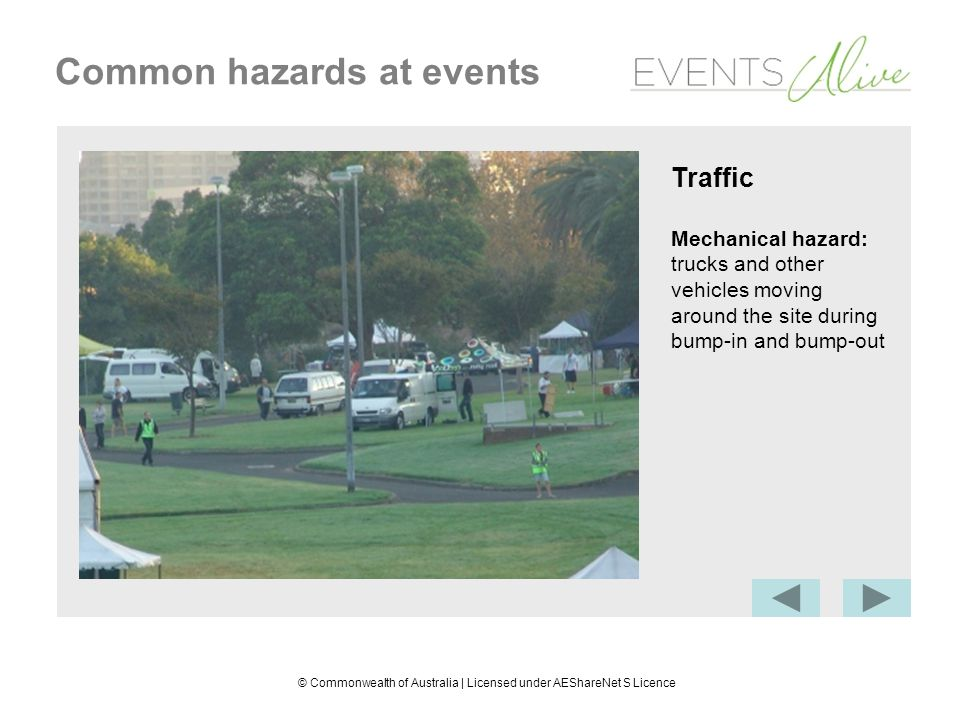 © Commonwealth of Australia | Licensed under AEShareNet S Licence Common hazards at events Traffic Mechanical hazard: trucks and other vehicles moving around the site during bump-in and bump-out