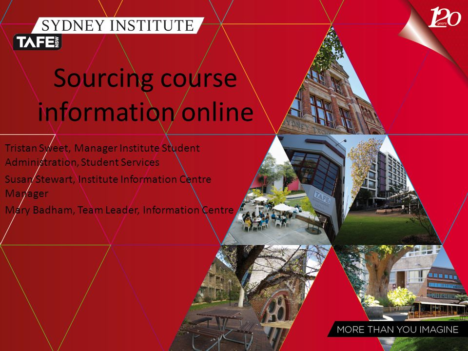 Sourcing course information online Tristan Sweet, Manager Institute Student Administration, Student Services Susan Stewart, Institute Information Centre Manager Mary Badham, Team Leader, Information Centre