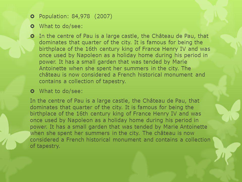 Climate: Climate data for Pau, Pyrénées-Atlantiques MonthJanFebMarAprMayJunJulAugSepOctNovDecYear Average high °C (°F) 9 (48) 12 (54) 14 (57) 16 (61) 20 (68) 24 (75) 27 (81) 24 (75) 19 (66) 13 (55) 10 (50) 17.9 (64.3) Daily mean °C (°F) 5.5 (41.9) 7.5 (45.5) 9 (48) 11.5 (52.7) 15 (59) 18.5 (65.3) 21 (70) 18.5 (65.3) 14.5 (58.1) 9 (48) 6.5 (43.7) 13.13 (55.63) Average low °C (°F) 2 (36) 3 (37) 4 (39) 7 (45) 10 (50) 13 (55) 15 (59) 13 (55) 10 (50) 5 (41) 3 (37) 8.3 (47.0) Precipita tionPrecipita tion mm (inches) 87 (3.43) 80 (3.15) 71 (2.8) 81 (3.19) 85 (3.35) 70 (2.76) 46 (1.81) 74 (2.91) 83 (3.27) 82 (3.23) 104 (4.09) 99 (3.9) 962 (37.87) Avg.