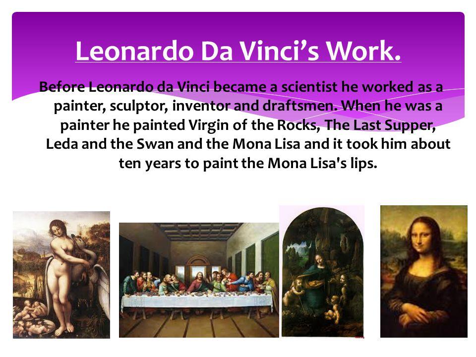 Leonardo Da Vinci's Work. Before Leonardo da Vinci became a scientist he worked as a painter, sculptor, inventor and draftsmen. When he was a painter