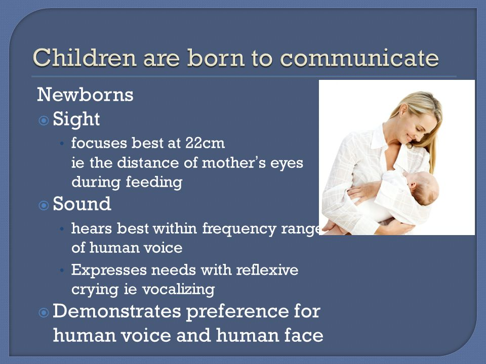 Newborns  Sight focuses best at 22cm ie the distance of mother's eyes during feeding  Sound hears best within frequency range of human voice Expresses needs with reflexive crying ie vocalizing  Demonstrates preference for human voice and human face