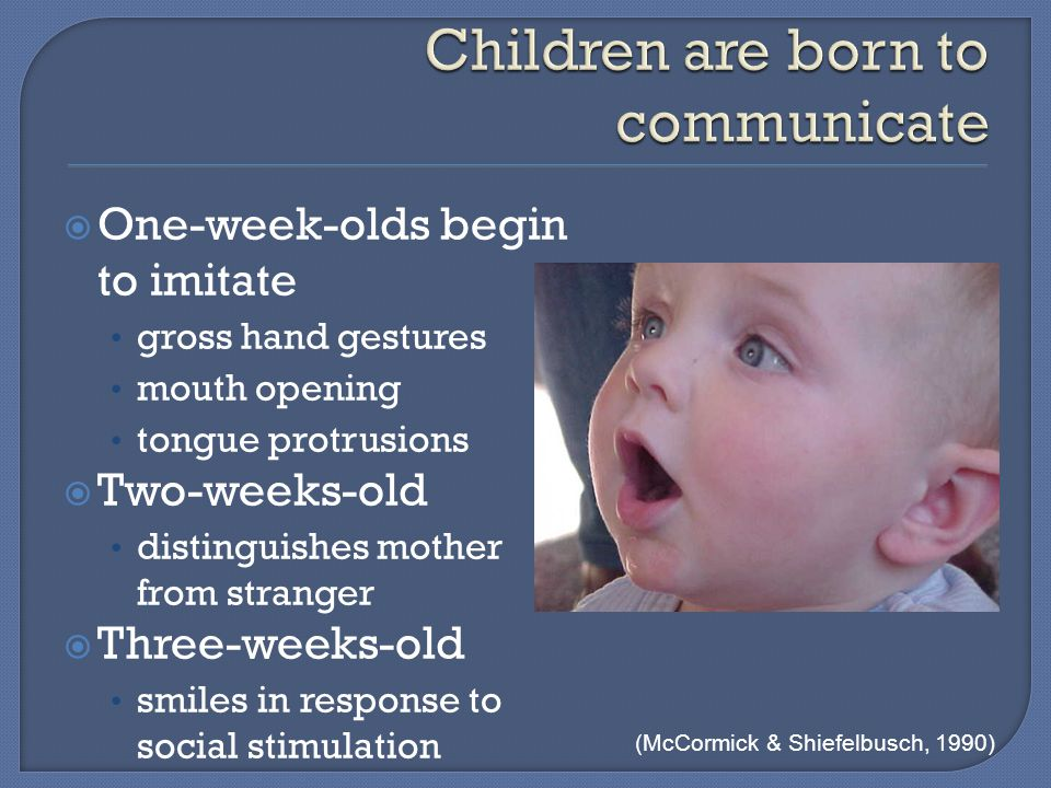  One-week-olds begin to imitate gross hand gestures mouth opening tongue protrusions  Two-weeks-old distinguishes mother from stranger  Three-weeks-old smiles in response to social stimulation (McCormick & Shiefelbusch, 1990)