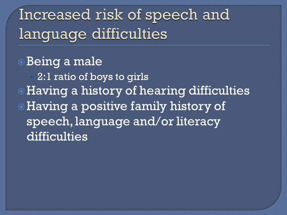  Being a male 2:1 ratio of boys to girls  Having a history of hearing difficulties  Having a positive family history of speech, language and/or literacy difficulties