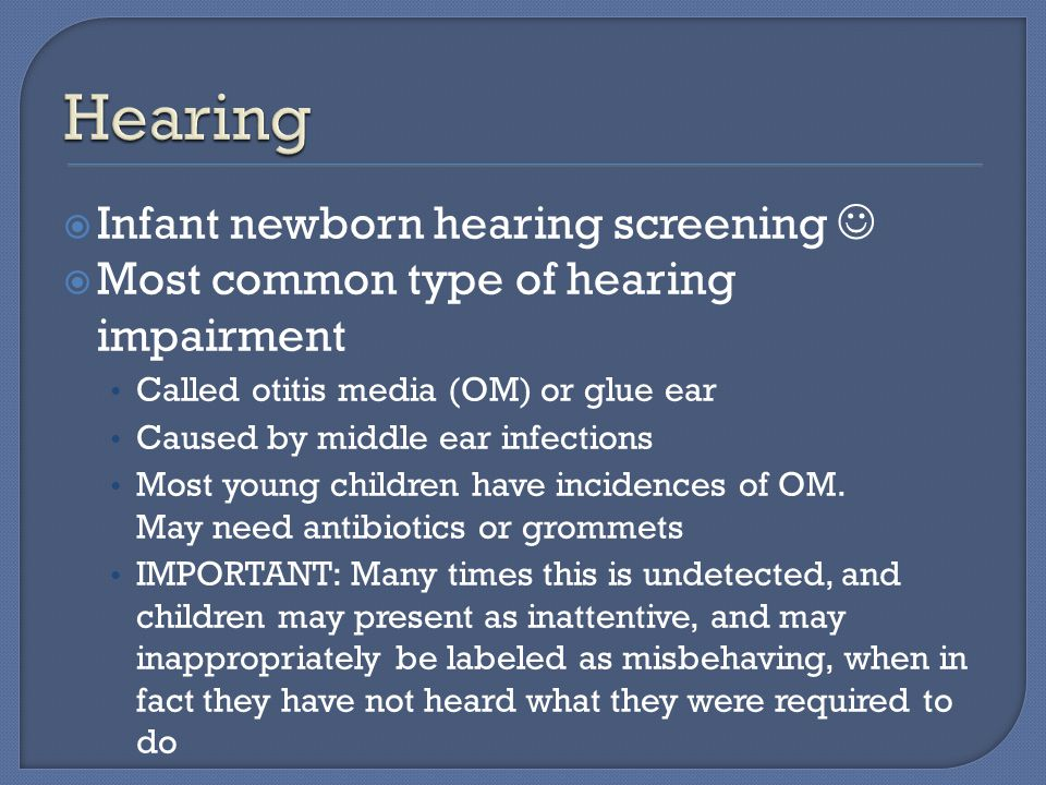  Infant newborn hearing screening  Most common type of hearing impairment Called otitis media (OM) or glue ear Caused by middle ear infections Most young children have incidences of OM.
