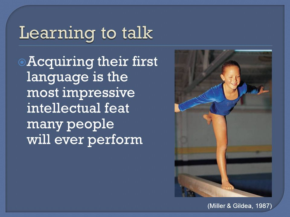  Acquiring their first language is the most impressive intellectual feat many people will ever perform (Miller & Gildea, 1987)