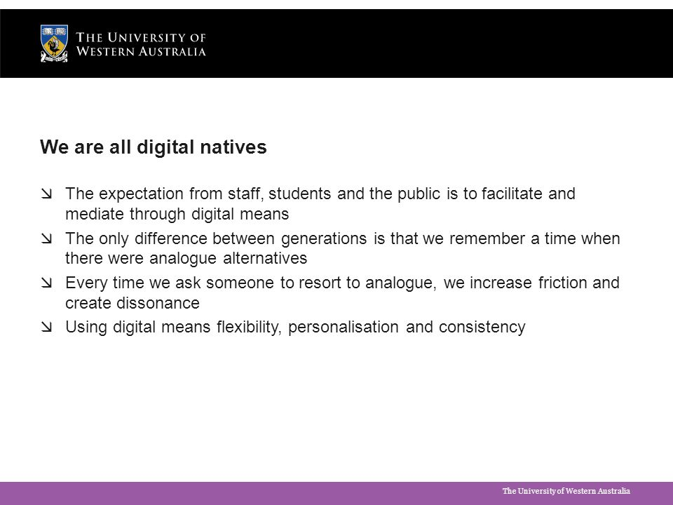 The University of Western Australia Digital by Default: Contact  All contact with the University will be digitally mediated Online forms and online processes for student enquiries, enrollment, etc  Applies to staff as well as students  Systems currently are unintelligent e.g.