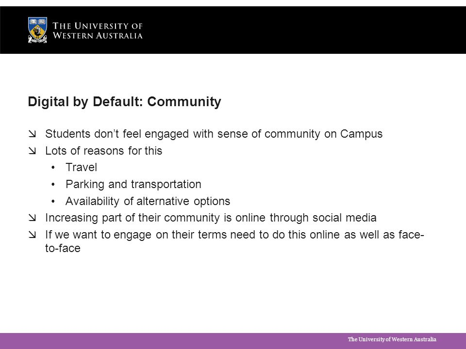 The University of Western Australia Digital by Default: Community  Students don't feel engaged with sense of community on Campus  Lots of reasons fo