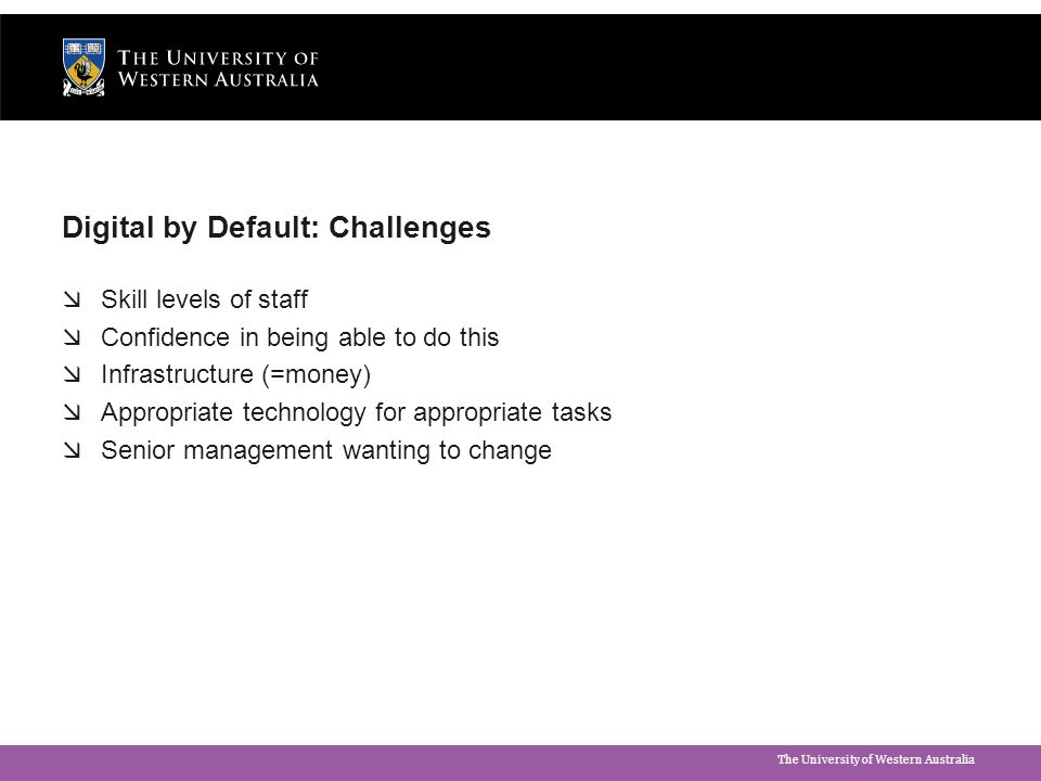 The University of Western Australia Digital by Default: Challenges  Skill levels of staff  Confidence in being able to do this  Infrastructure (=mo