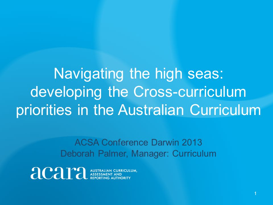 Navigating the high seas: developing the Cross-curriculum priorities in the Australian Curriculum ACSA Conference Darwin 2013 Deborah Palmer, Manager: Curriculum 1
