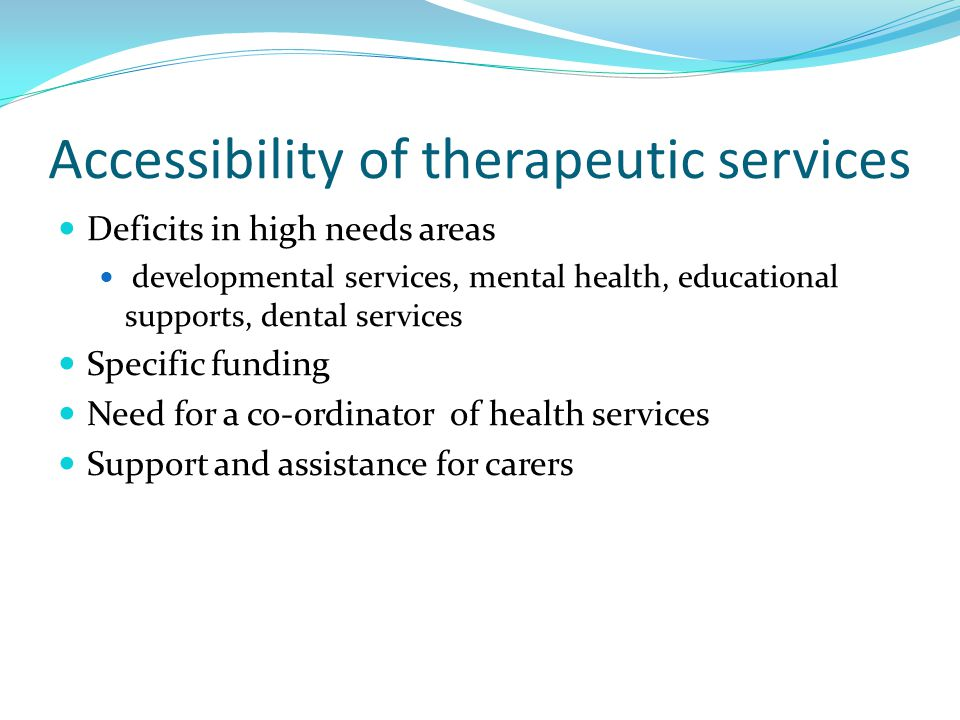 Accessibility of therapeutic services Deficits in high needs areas developmental services, mental health, educational supports, dental services Specific funding Need for a co-ordinator of health services Support and assistance for carers