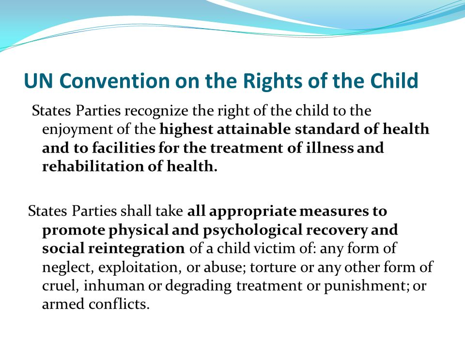 UN Convention on the Rights of the Child States Parties recognize the right of the child to the enjoyment of the highest attainable standard of health and to facilities for the treatment of illness and rehabilitation of health.