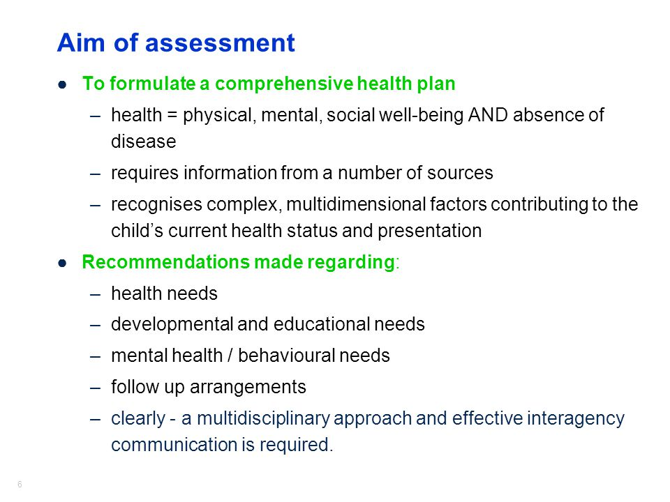 6 Aim of assessment ●To formulate a comprehensive health plan –health = physical, mental, social well-being AND absence of disease –requires information from a number of sources –recognises complex, multidimensional factors contributing to the child's current health status and presentation ●Recommendations made regarding: –health needs –developmental and educational needs –mental health / behavioural needs –follow up arrangements –clearly - a multidisciplinary approach and effective interagency communication is required.