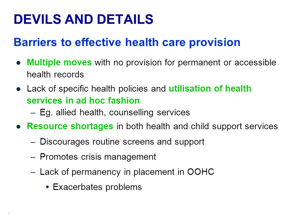 7 DEVILS AND DETAILS Barriers to effective health care provision ●Multiple moves with no provision for permanent or accessible health records ●Lack of specific health policies and utilisation of health services in ad hoc fashion –Eg.