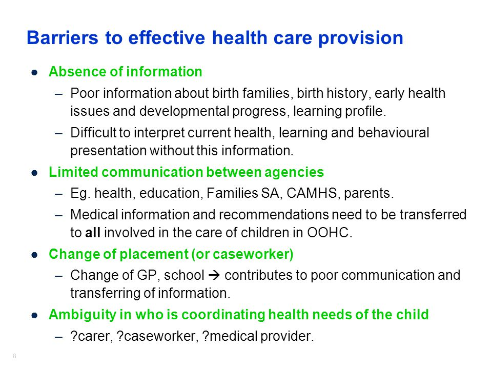 8 Barriers to effective health care provision ●Absence of information –Poor information about birth families, birth history, early health issues and developmental progress, learning profile.