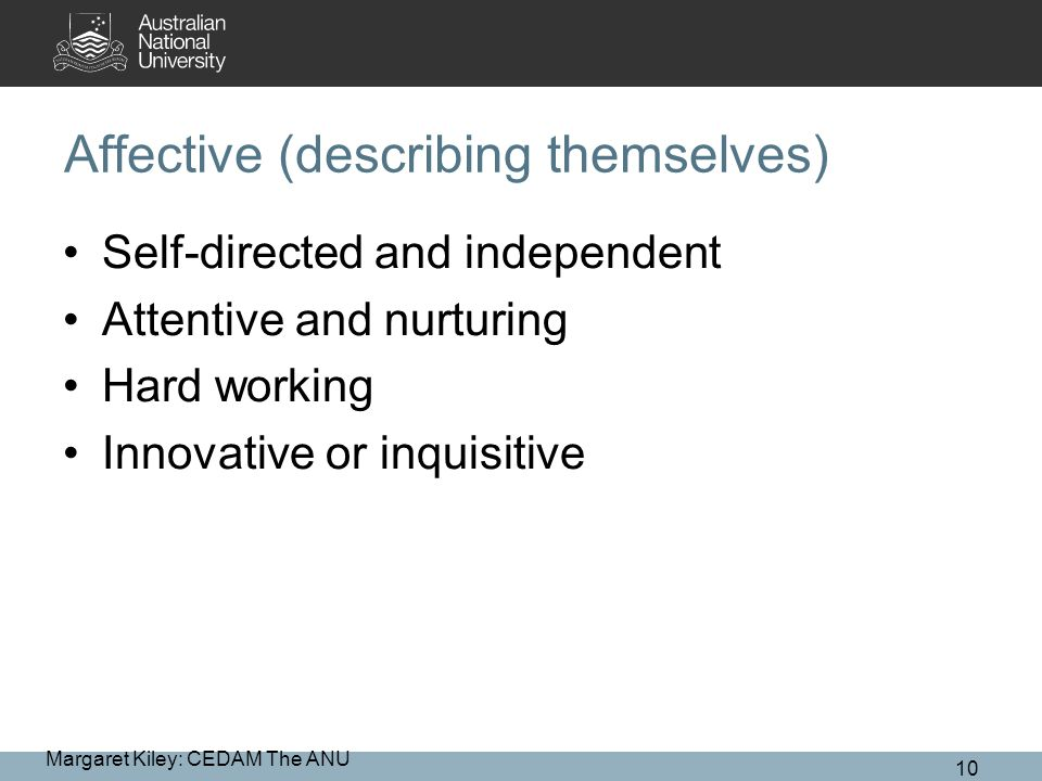 Affective (describing themselves) Self-directed and independent Attentive and nurturing Hard working Innovative or inquisitive Margaret Kiley: CEDAM The ANU 10
