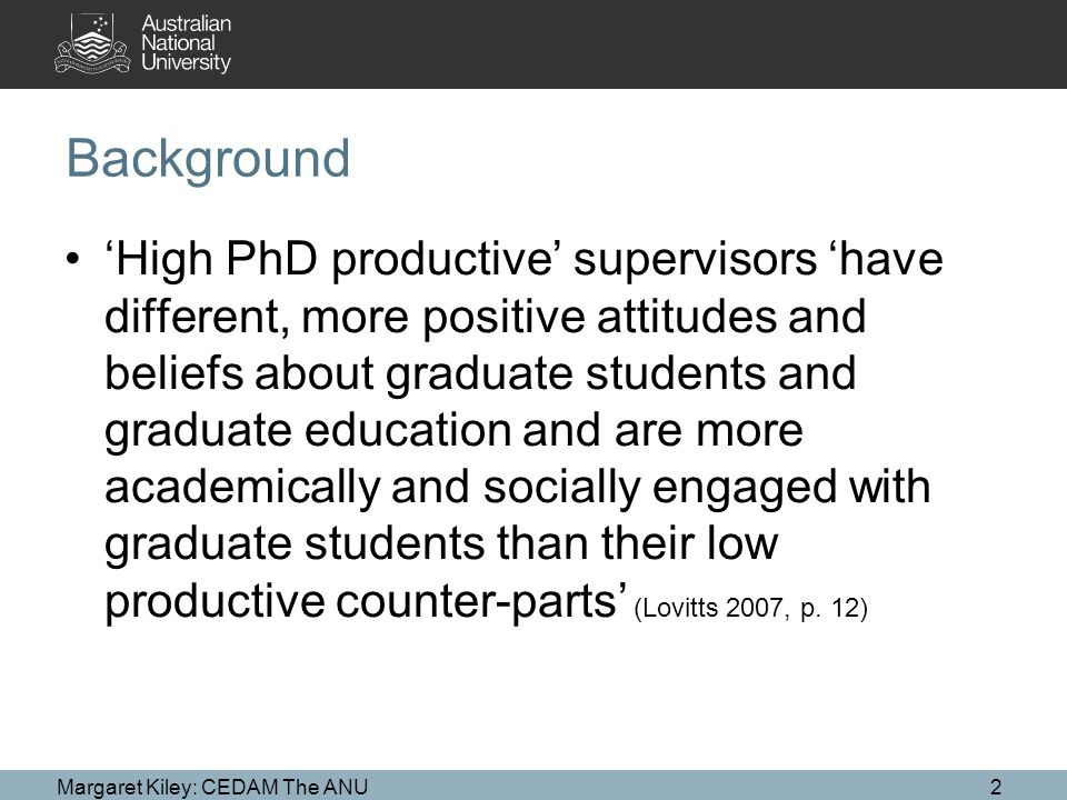 Background 'High PhD productive' supervisors 'have different, more positive attitudes and beliefs about graduate students and graduate education and are more academically and socially engaged with graduate students than their low productive counter-parts' (Lovitts 2007, p.