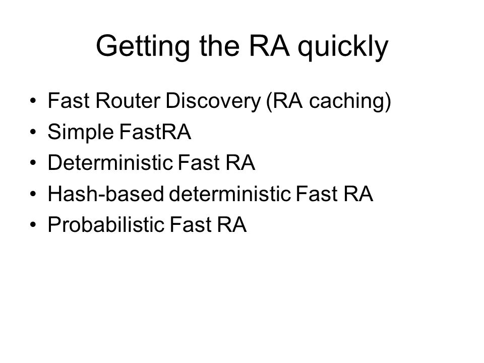 Getting the RA quickly Fast Router Discovery (RA caching) Simple FastRA Deterministic Fast RA Hash-based deterministic Fast RA Probabilistic Fast RA