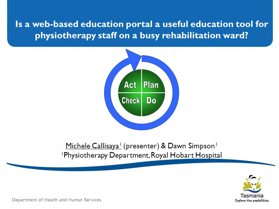Is a web-based education portal a useful education tool for physiotherapy staff on a busy rehabilitation ward? Michele Callisaya 1 (presenter) & Dawn