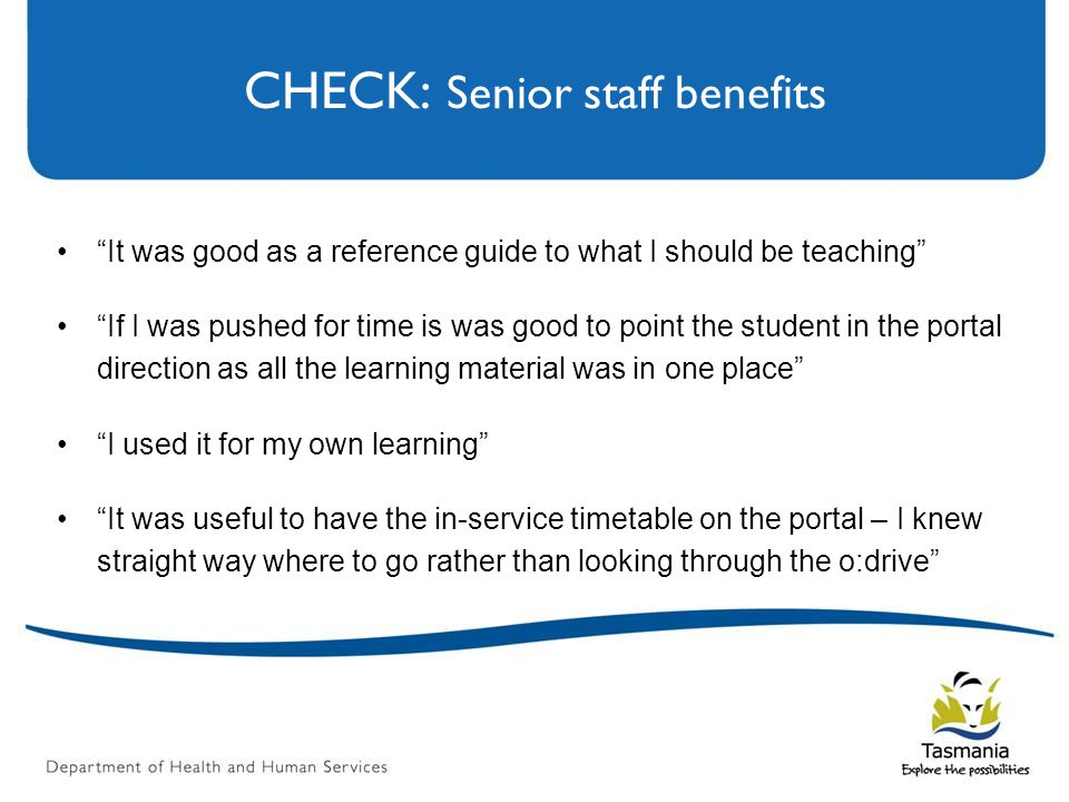 CHECK: Senior staff benefits It was good as a reference guide to what I should be teaching If I was pushed for time is was good to point the student in the portal direction as all the learning material was in one place I used it for my own learning It was useful to have the in-service timetable on the portal – I knew straight way where to go rather than looking through the o:drive