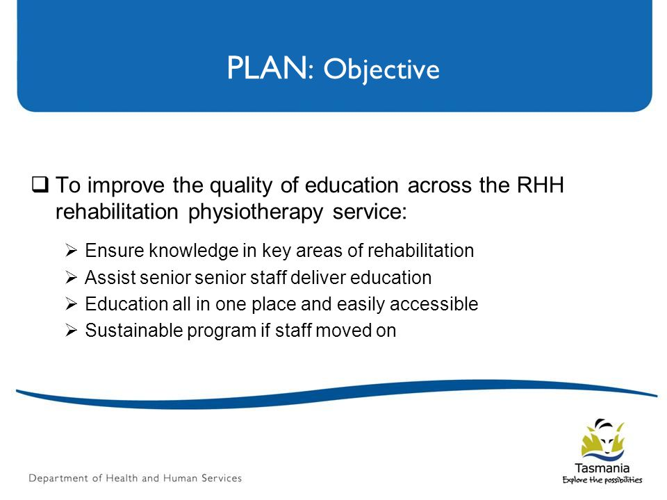 PLAN : Objective  To improve the quality of education across the RHH rehabilitation physiotherapy service:  Ensure knowledge in key areas of rehabilitation  Assist senior senior staff deliver education  Education all in one place and easily accessible  Sustainable program if staff moved on